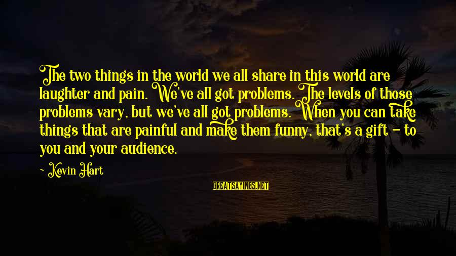 Kevin Hart Sayings By Kevin Hart: The two things in the world we all share in this world are laughter and