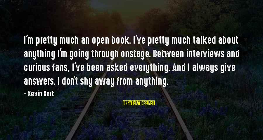 Kevin Hart Sayings By Kevin Hart: I'm pretty much an open book. I've pretty much talked about anything I'm going through