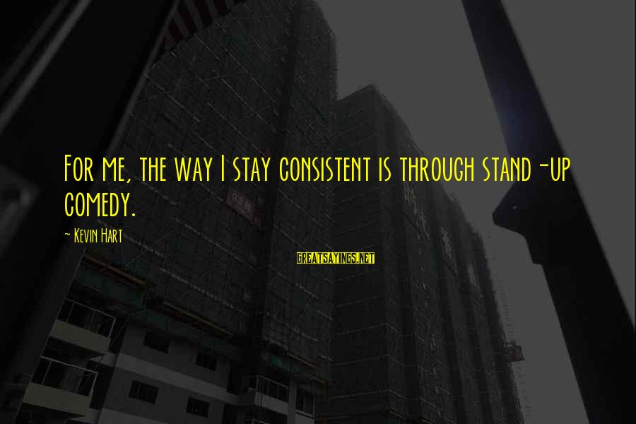 Kevin Hart Sayings By Kevin Hart: For me, the way I stay consistent is through stand-up comedy.