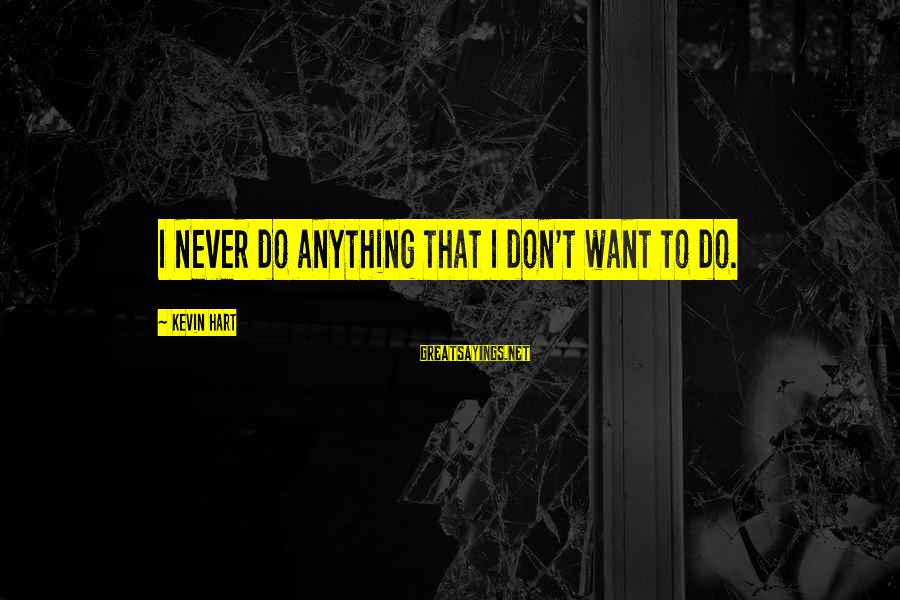 Kevin Hart Sayings By Kevin Hart: I never do anything that I don't want to do.