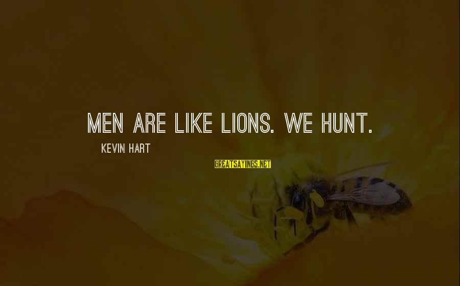 Kevin Hart Sayings By Kevin Hart: Men are like lions. We hunt.