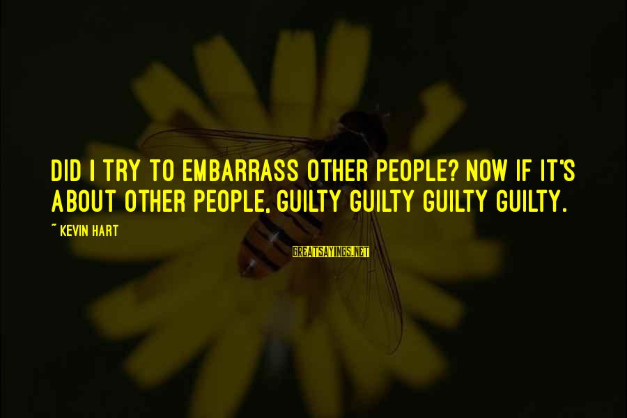 Kevin Hart Sayings By Kevin Hart: Did I try to embarrass other people? Now if it's about other people, guilty guilty