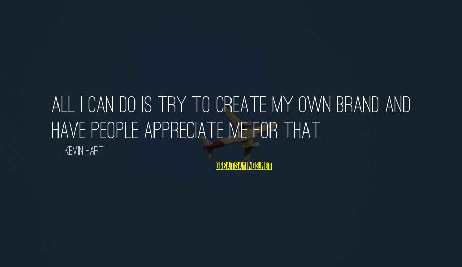 Kevin Hart Sayings By Kevin Hart: All I can do is try to create my own brand and have people appreciate