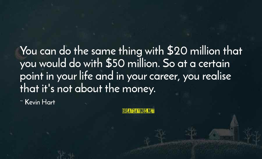 Kevin Hart Sayings By Kevin Hart: You can do the same thing with $20 million that you would do with $50