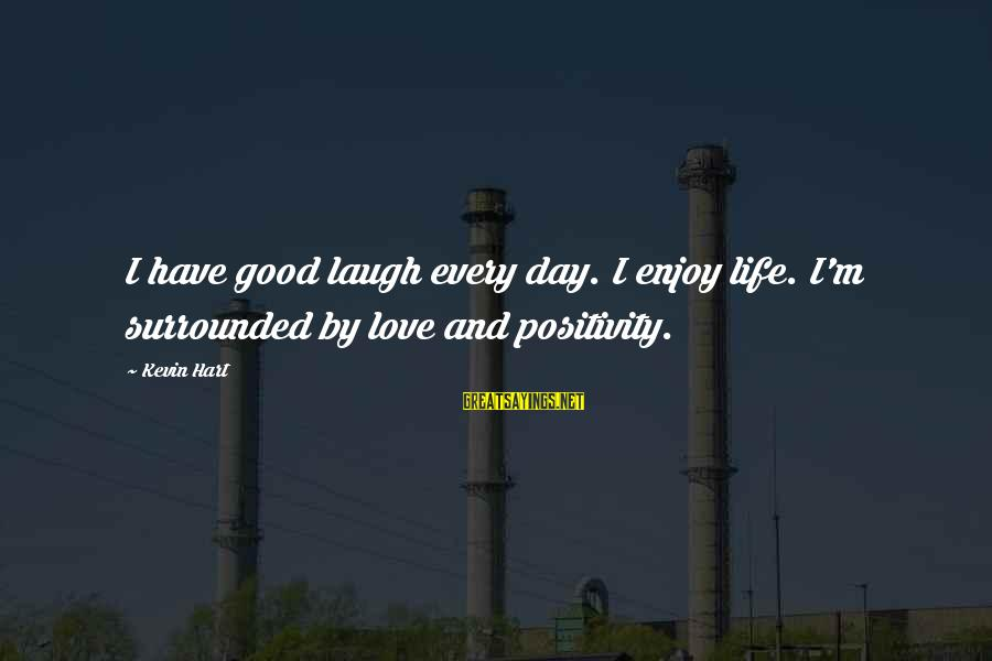 Kevin Hart Sayings By Kevin Hart: I have good laugh every day. I enjoy life. I'm surrounded by love and positivity.