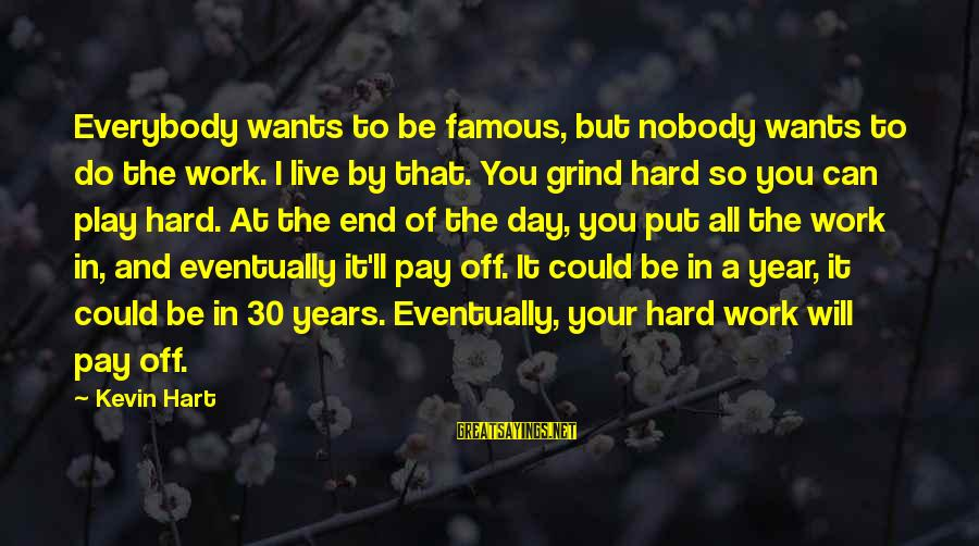 Kevin Hart Sayings By Kevin Hart: Everybody wants to be famous, but nobody wants to do the work. I live by