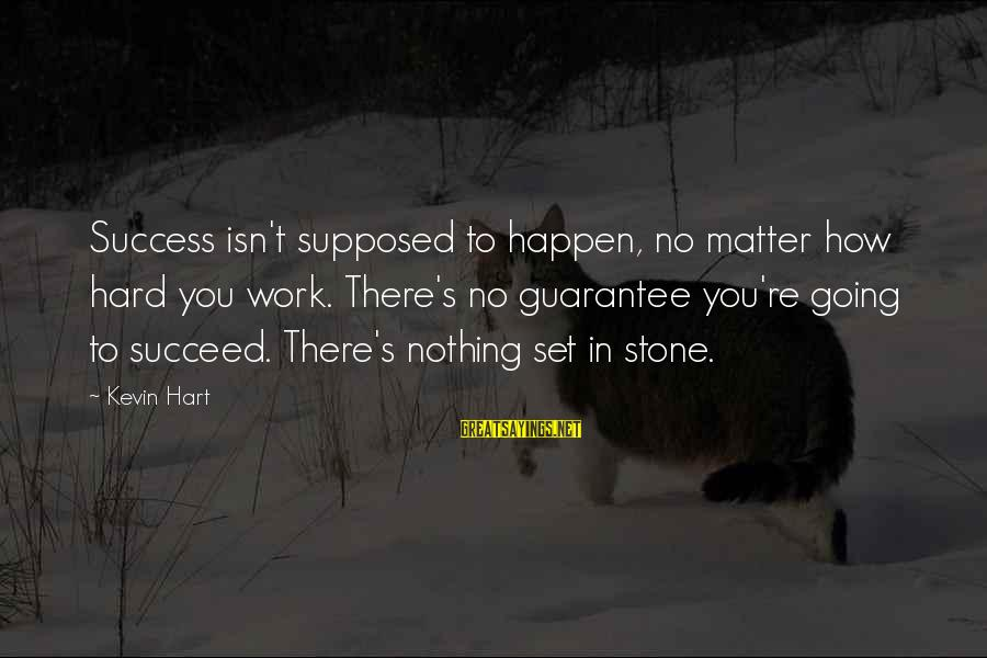 Kevin Hart Sayings By Kevin Hart: Success isn't supposed to happen, no matter how hard you work. There's no guarantee you're