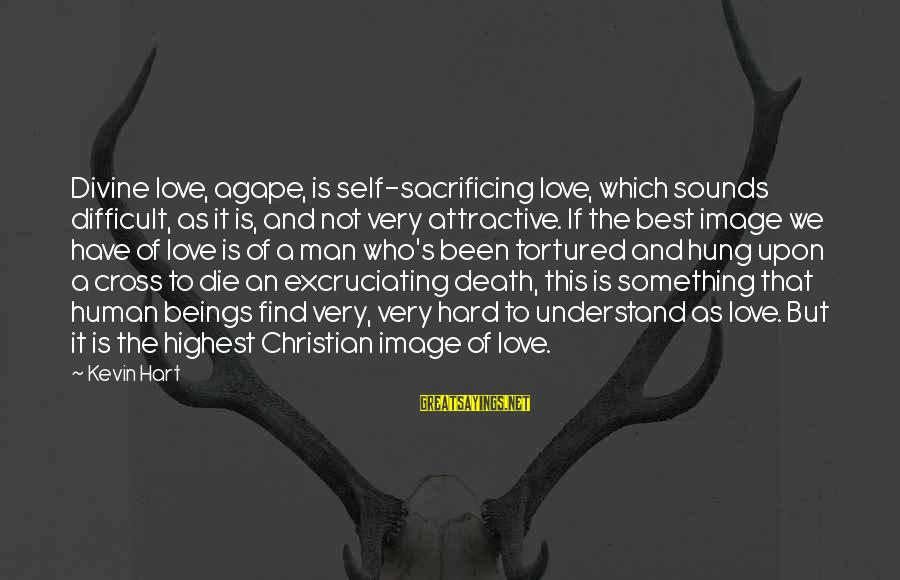 Kevin Hart Sayings By Kevin Hart: Divine love, agape, is self-sacrificing love, which sounds difficult, as it is, and not very