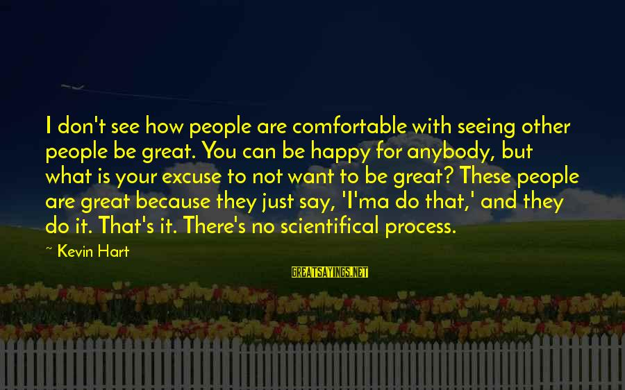Kevin Hart Sayings By Kevin Hart: I don't see how people are comfortable with seeing other people be great. You can