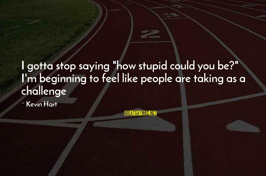 """Kevin Hart Sayings By Kevin Hart: I gotta stop saying """"how stupid could you be?"""" I'm beginning to feel like people"""