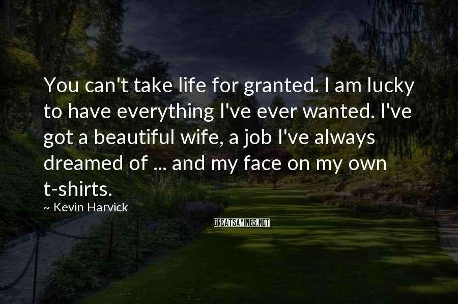 Kevin Harvick Sayings: You can't take life for granted. I am lucky to have everything I've ever wanted.