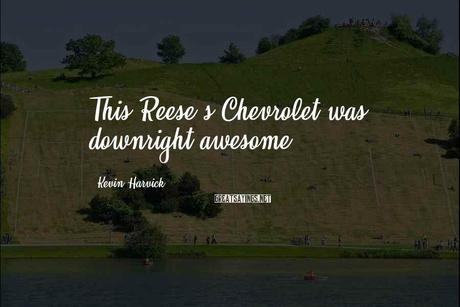 Kevin Harvick Sayings: This Reese's Chevrolet was downright awesome.