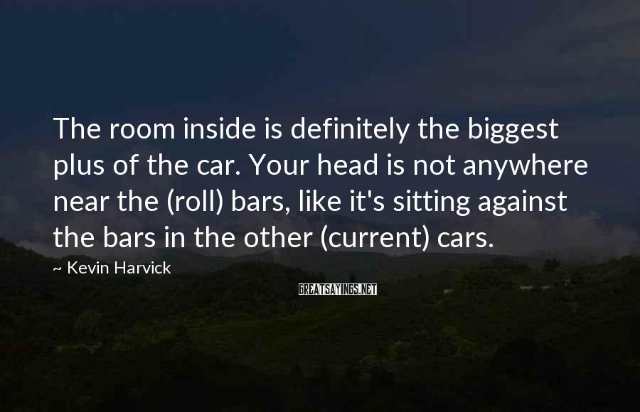 Kevin Harvick Sayings: The room inside is definitely the biggest plus of the car. Your head is not