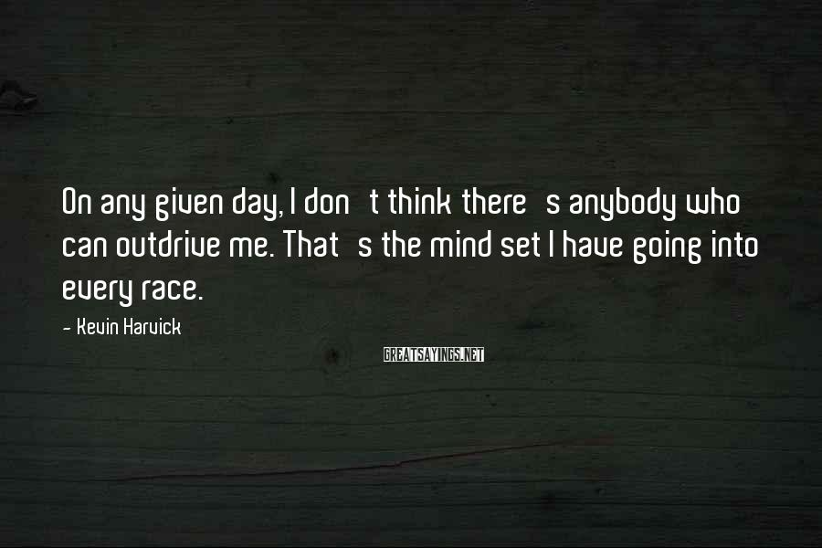 Kevin Harvick Sayings: On any given day, I don't think there's anybody who can outdrive me. That's the