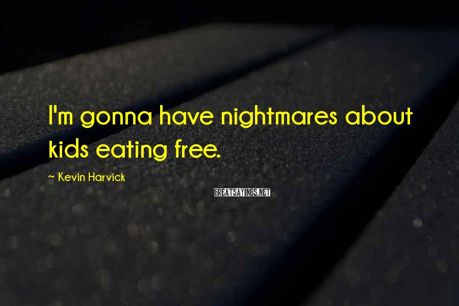 Kevin Harvick Sayings: I'm gonna have nightmares about kids eating free.