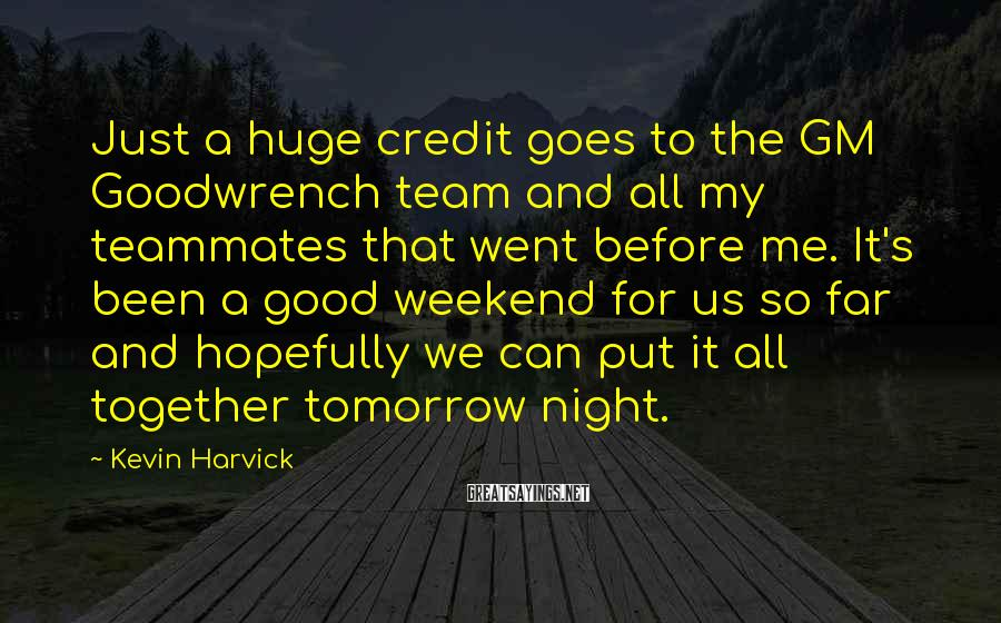 Kevin Harvick Sayings: Just a huge credit goes to the GM Goodwrench team and all my teammates that