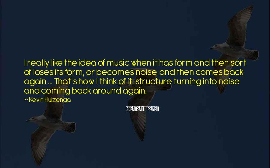 Kevin Huizenga Sayings: I really like the idea of music when it has form and then sort of