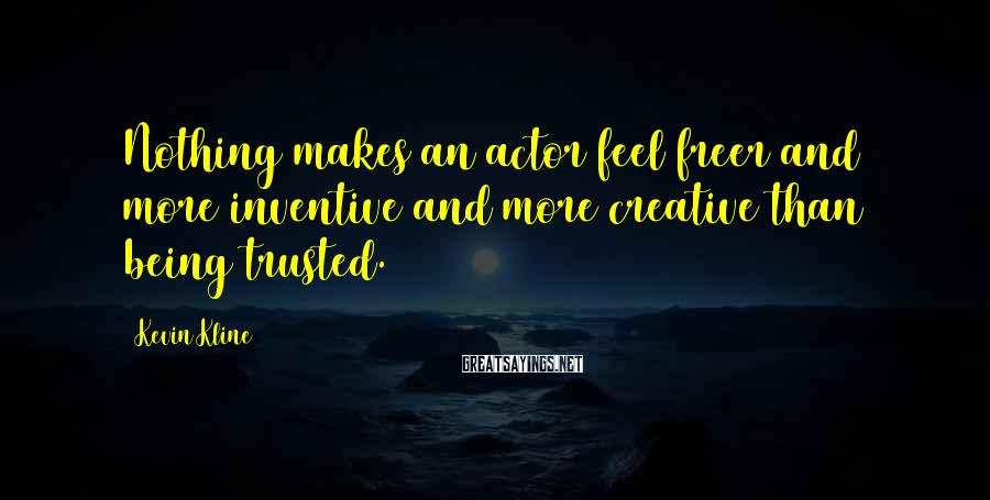 Kevin Kline Sayings: Nothing makes an actor feel freer and more inventive and more creative than being trusted.