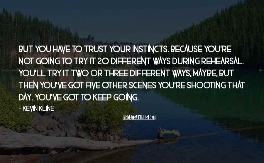 Kevin Kline Sayings: But you have to trust your instincts. Because you're not going to try it 20