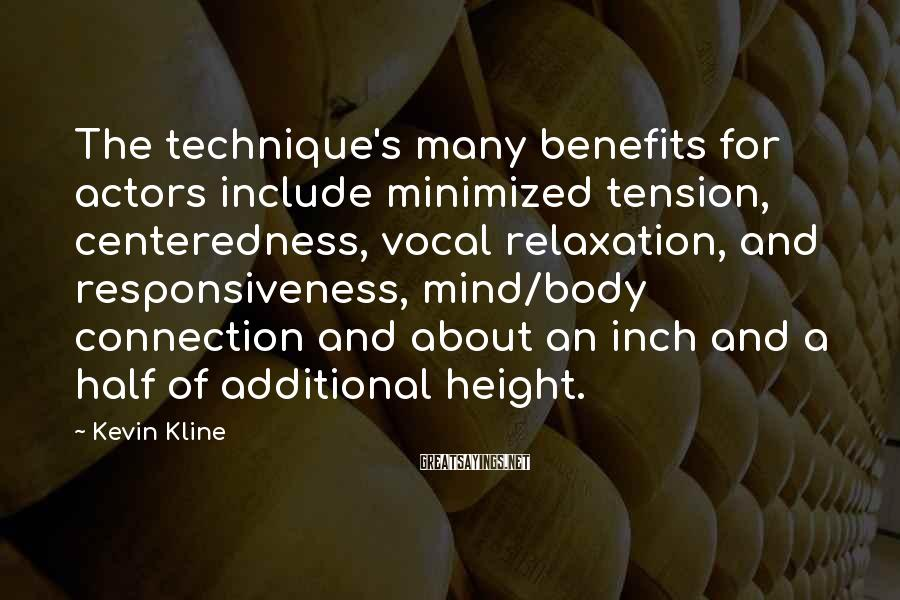 Kevin Kline Sayings: The technique's many benefits for actors include minimized tension, centeredness, vocal relaxation, and responsiveness, mind/body