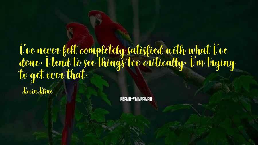 Kevin Kline Sayings: I've never felt completely satisfied with what I've done. I tend to see things too