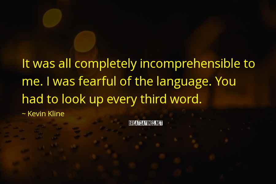 Kevin Kline Sayings: It was all completely incomprehensible to me. I was fearful of the language. You had