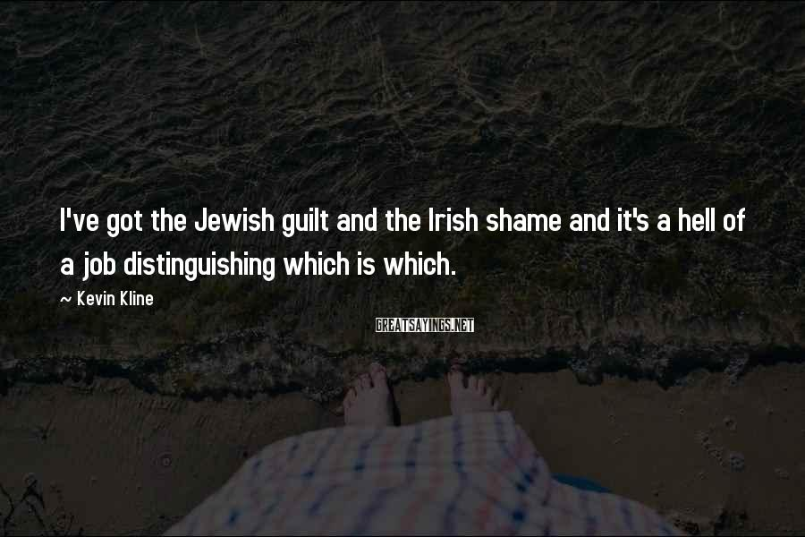 Kevin Kline Sayings: I've got the Jewish guilt and the Irish shame and it's a hell of a