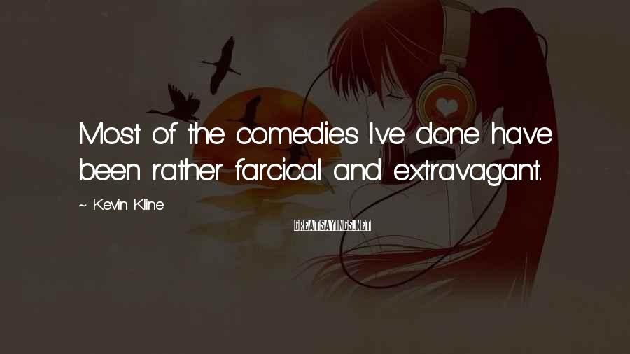 Kevin Kline Sayings: Most of the comedies I've done have been rather farcical and extravagant.