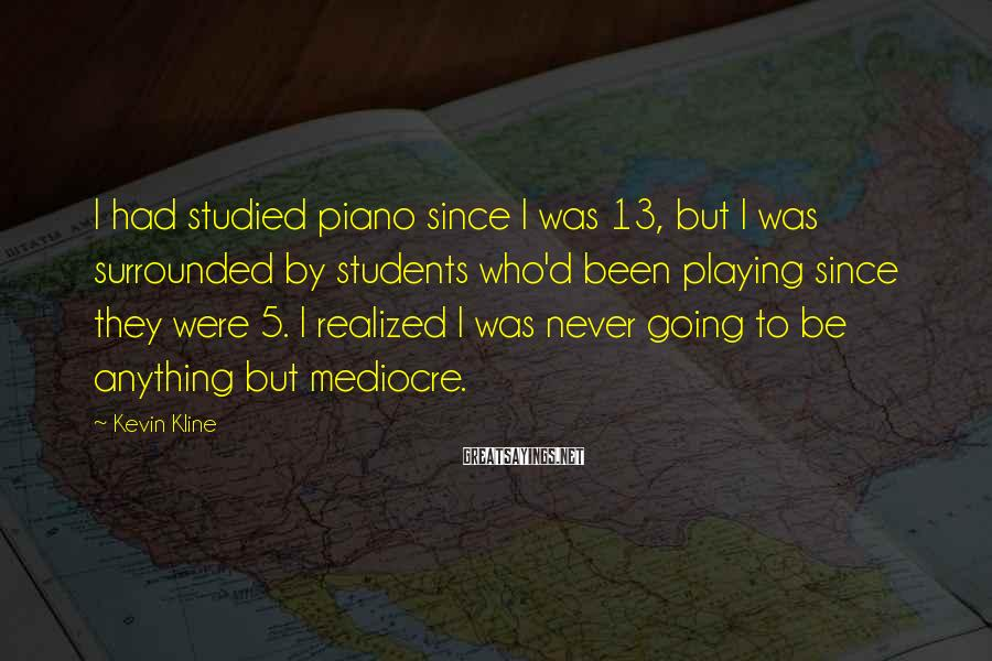 Kevin Kline Sayings: I had studied piano since I was 13, but I was surrounded by students who'd
