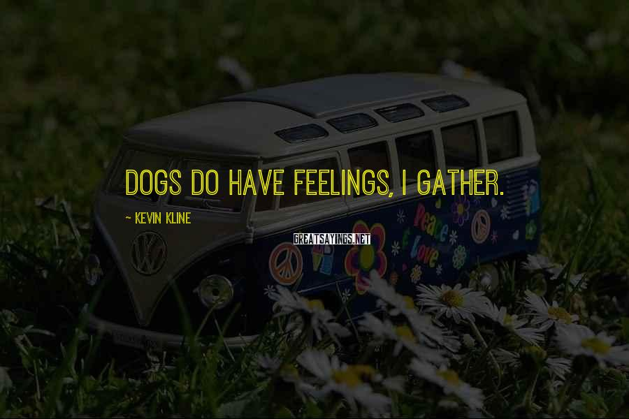 Kevin Kline Sayings: Dogs do have feelings, I gather.