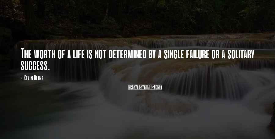 Kevin Kline Sayings: The worth of a life is not determined by a single failure or a solitary