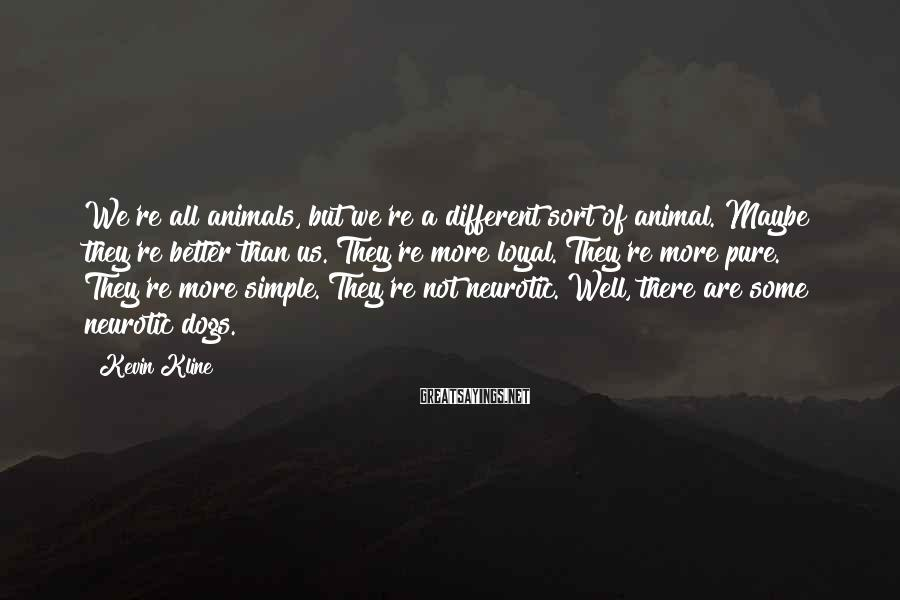 Kevin Kline Sayings: We're all animals, but we're a different sort of animal. Maybe they're better than us.