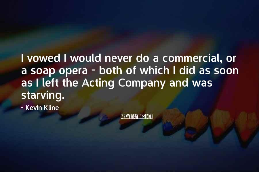 Kevin Kline Sayings: I vowed I would never do a commercial, or a soap opera - both of