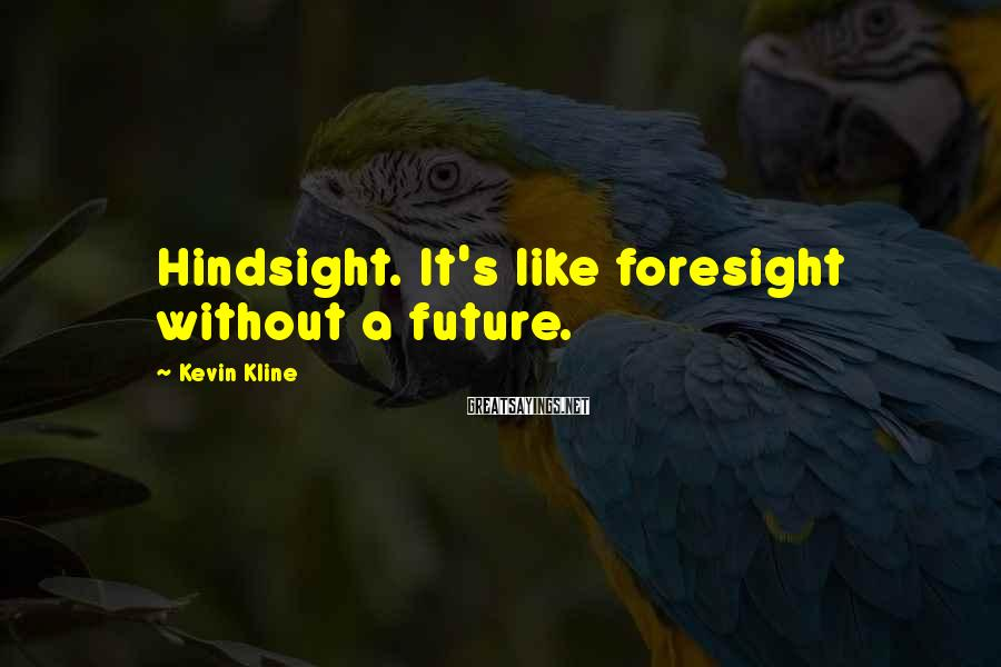 Kevin Kline Sayings: Hindsight. It's like foresight without a future.