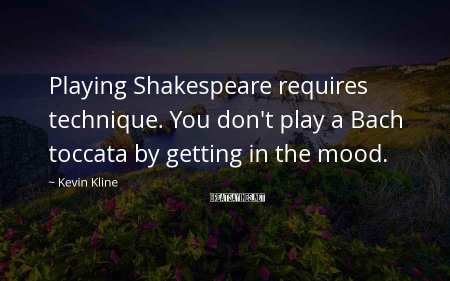 Kevin Kline Sayings: Playing Shakespeare requires technique. You don't play a Bach toccata by getting in the mood.