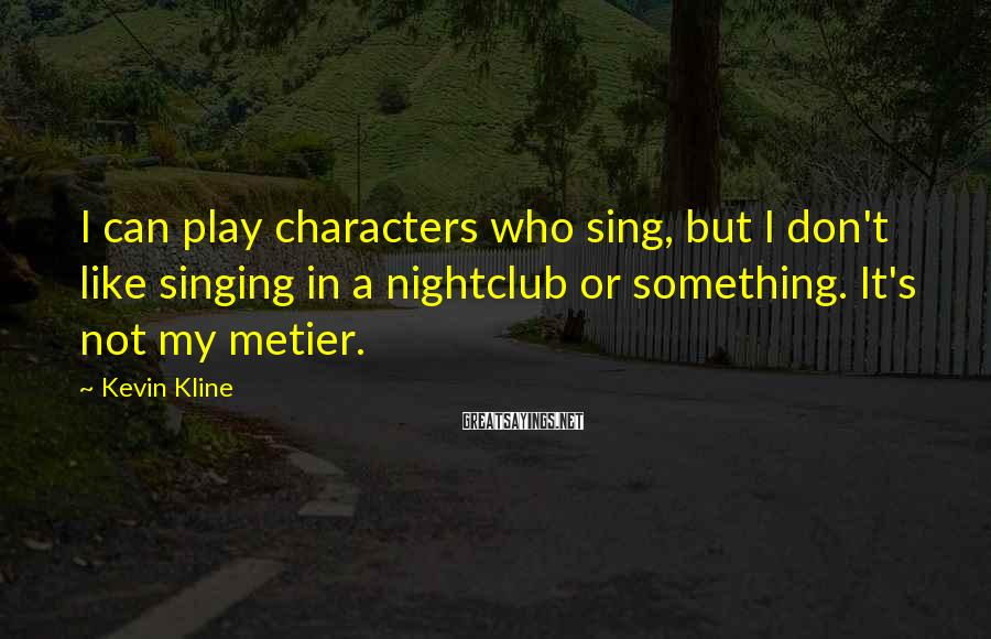 Kevin Kline Sayings: I can play characters who sing, but I don't like singing in a nightclub or