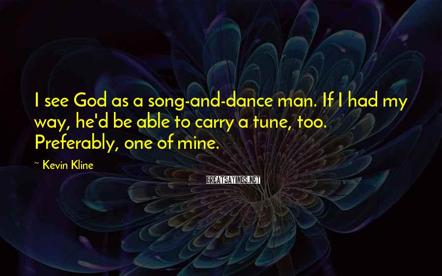 Kevin Kline Sayings: I see God as a song-and-dance man. If I had my way, he'd be able