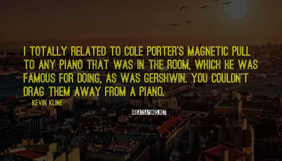 Kevin Kline Sayings: I totally related to Cole Porter's magnetic pull to any piano that was in the