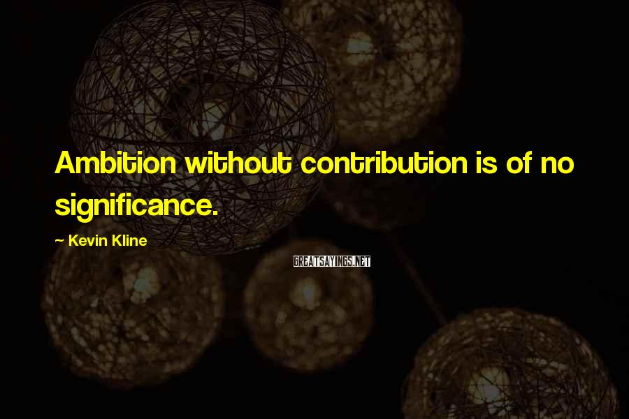 Kevin Kline Sayings: Ambition without contribution is of no significance.