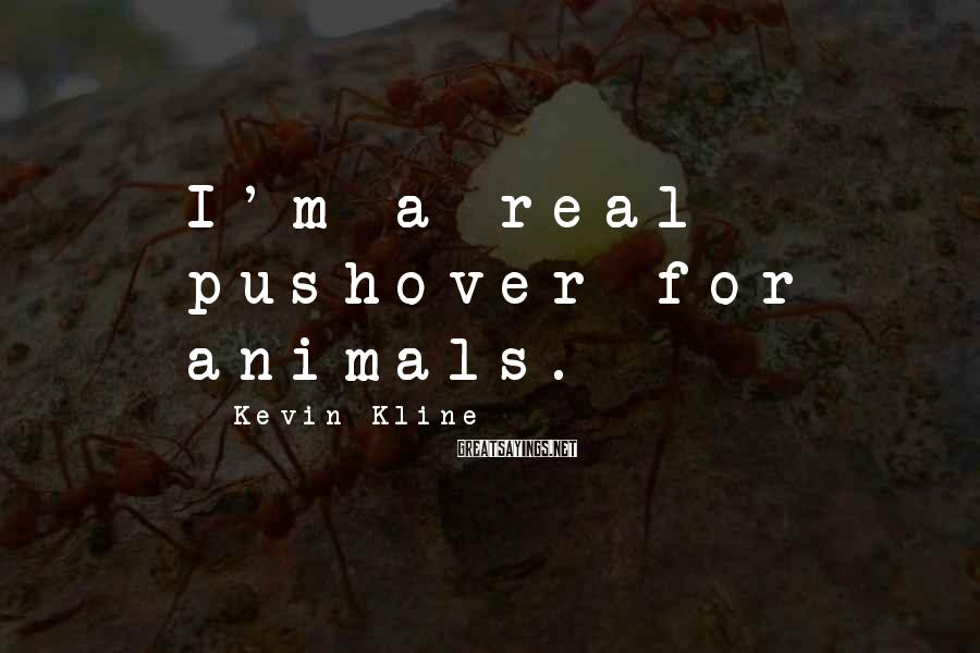 Kevin Kline Sayings: I'm a real pushover for animals.
