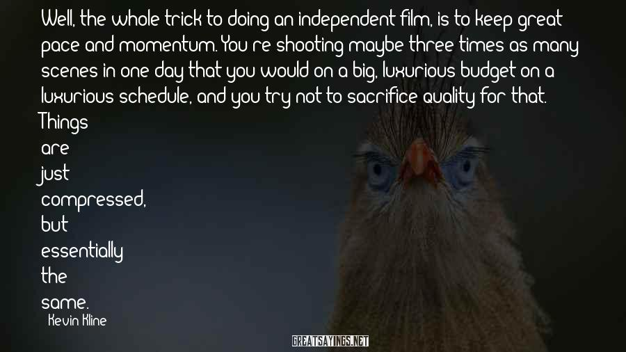 Kevin Kline Sayings: Well, the whole trick to doing an independent film, is to keep great pace and