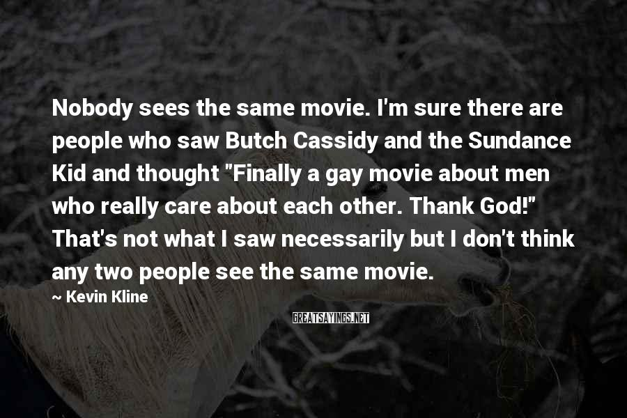 Kevin Kline Sayings: Nobody sees the same movie. I'm sure there are people who saw Butch Cassidy and