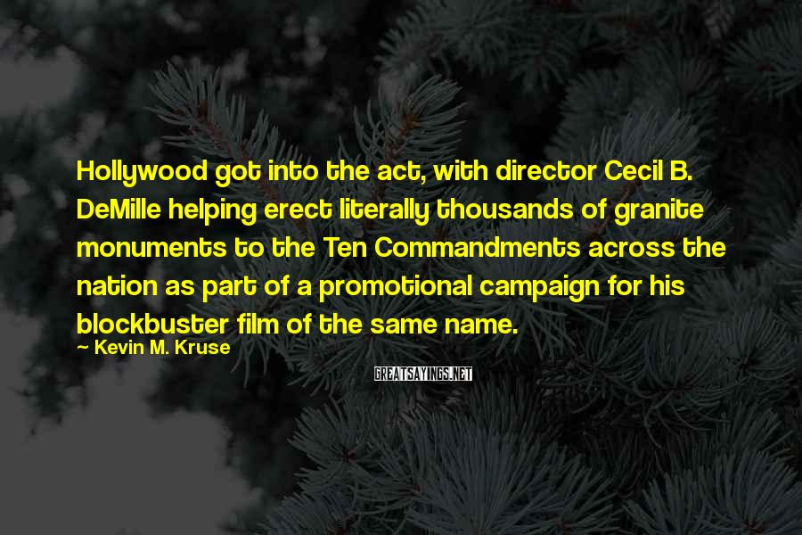 Kevin M. Kruse Sayings: Hollywood got into the act, with director Cecil B. DeMille helping erect literally thousands of
