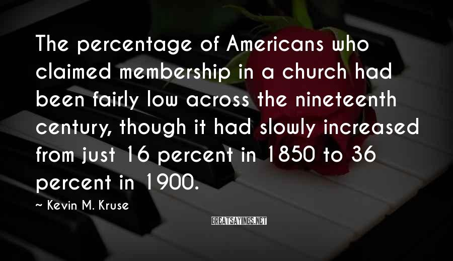 Kevin M. Kruse Sayings: The percentage of Americans who claimed membership in a church had been fairly low across