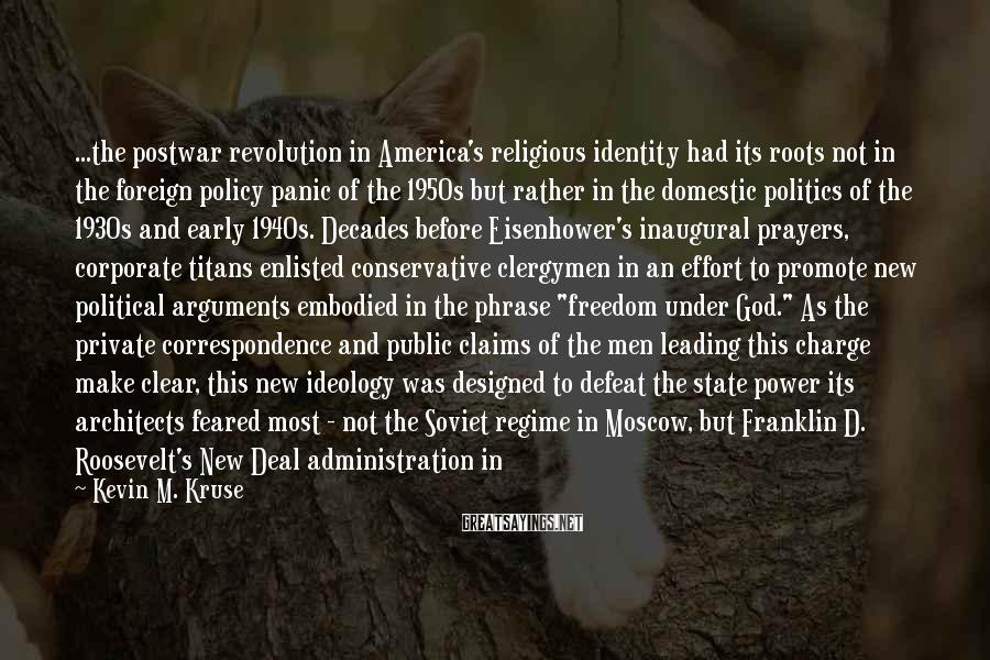 Kevin M. Kruse Sayings: ...the postwar revolution in America's religious identity had its roots not in the foreign policy