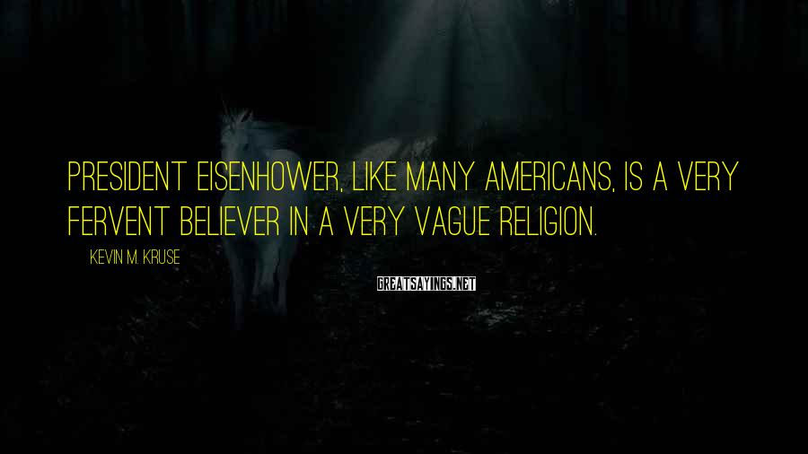 Kevin M. Kruse Sayings: President Eisenhower, like many Americans, is a very fervent believer in a very vague religion.