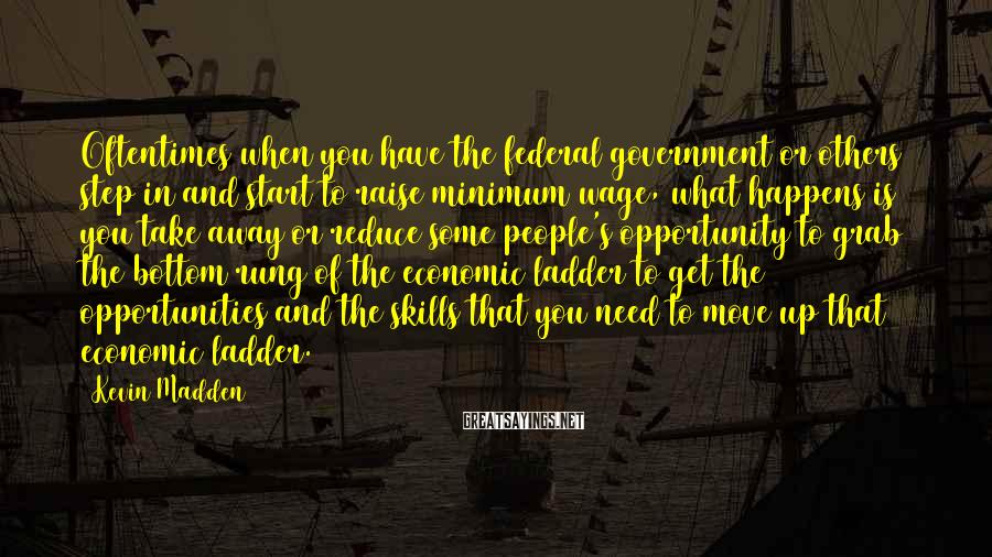 Kevin Madden Sayings: Oftentimes when you have the federal government or others step in and start to raise