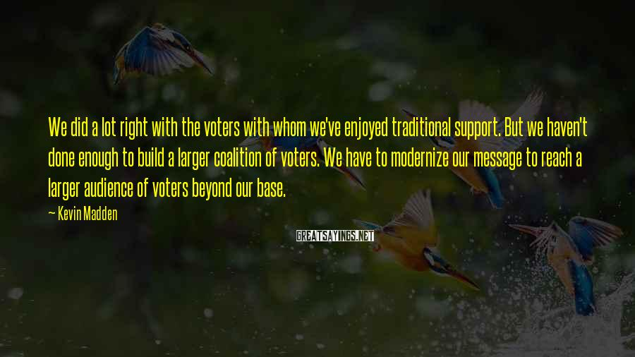 Kevin Madden Sayings: We did a lot right with the voters with whom we've enjoyed traditional support. But