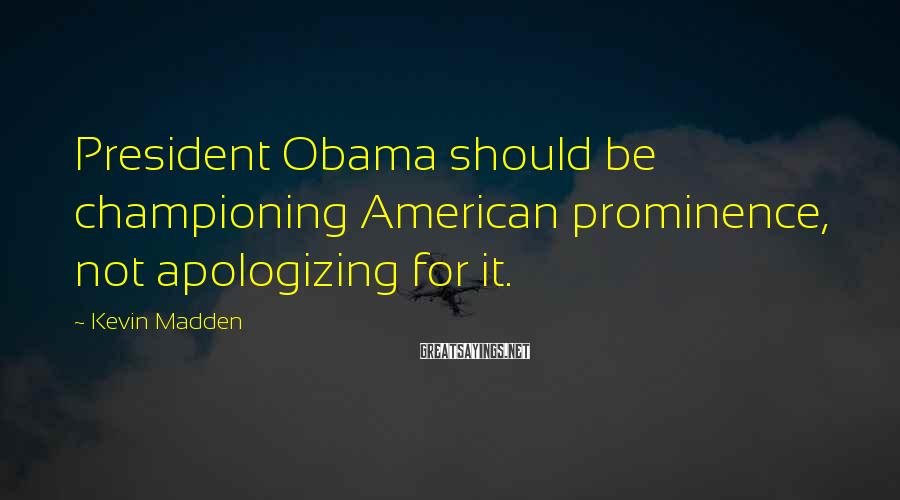 Kevin Madden Sayings: President Obama should be championing American prominence, not apologizing for it.
