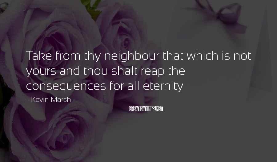 Kevin Marsh Sayings: Take from thy neighbour that which is not yours and thou shalt reap the consequences